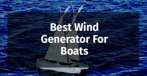 5 Best Wind Generator for Boats Reviewed (for 2019)