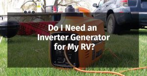 Do I Need an Inverter Generator for My RV